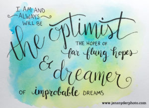 I am and always will be the optimist, the hoper of far flung hopes and dreamer of improbably dreams, Doctor Who quote hand lettered by Jen Snyder https://jensnyderphoto.com